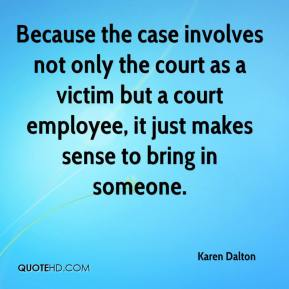 Karen Dalton  - Because the case involves not only the court as a victim but a court employee, it just makes sense to bring in someone.