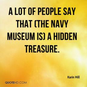 Karin Hill  - A lot of people say that (the Navy Museum is) a hidden treasure.