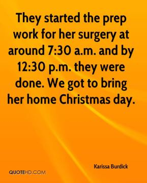 Karissa Burdick  - They started the prep work for her surgery at around 7:30 a.m. and by 12:30 p.m. they were done. We got to bring her home Christmas day.