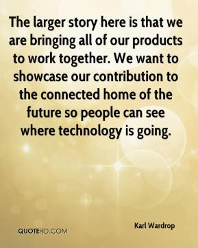 Karl Wardrop  - The larger story here is that we are bringing all of our products to work together. We want to showcase our contribution to the connected home of the future so people can see where technology is going.