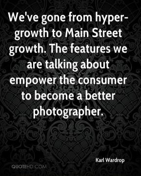 Karl Wardrop  - We've gone from hyper-growth to Main Street growth. The features we are talking about empower the consumer to become a better photographer.