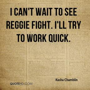 Kasha Chamblin  - I can't wait to see Reggie fight. I'll try to work quick.