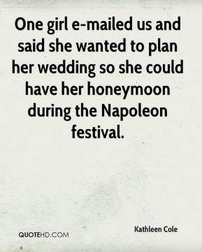 Kathleen Cole  - One girl e-mailed us and said she wanted to plan her wedding so she could have her honeymoon during the Napoleon festival.