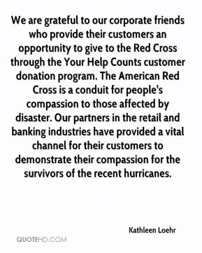 Kathleen Loehr  - We are grateful to our corporate friends who provide their customers an opportunity to give to the Red Cross through the Your Help Counts customer donation program. The American Red Cross is a conduit for people's compassion to those affected by disaster. Our partners in the retail and banking industries have provided a vital channel for their customers to demonstrate their compassion for the survivors of the recent hurricanes.