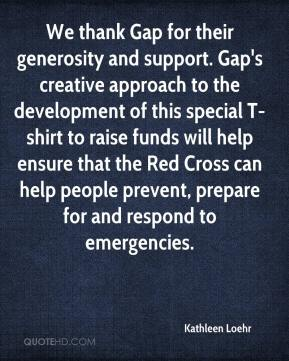 Kathleen Loehr  - We thank Gap for their generosity and support. Gap's creative approach to the development of this special T-shirt to raise funds will help ensure that the Red Cross can help people prevent, prepare for and respond to emergencies.