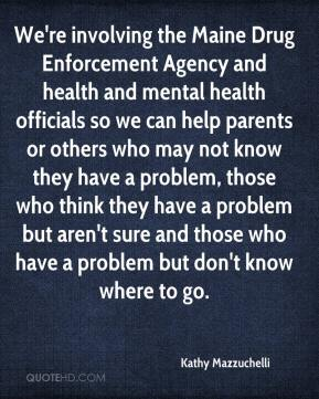 Kathy Mazzuchelli  - We're involving the Maine Drug Enforcement Agency and health and mental health officials so we can help parents or others who may not know they have a problem, those who think they have a problem but aren't sure and those who have a problem but don't know where to go.