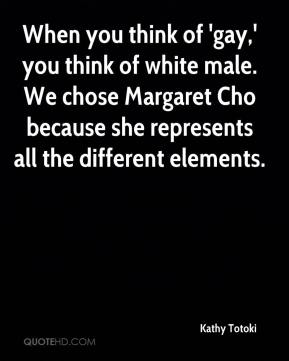 Kathy Totoki  - When you think of 'gay,' you think of white male. We chose Margaret Cho because she represents all the different elements.