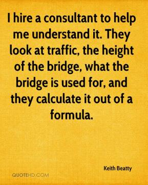 Keith Beatty  - I hire a consultant to help me understand it. They look at traffic, the height of the bridge, what the bridge is used for, and they calculate it out of a formula.