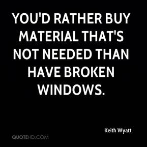 Keith Wyatt  - You'd rather buy material that's not needed than have broken windows.