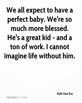 Kelli Van Ess  - We all expect to have a perfect baby. We're so much more blessed. He's a great kid - and a ton of work. I cannot imagine life without him.