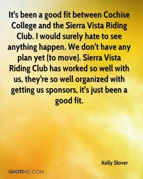 Kelly Slover  - It's been a good fit between Cochise College and the Sierra Vista Riding Club. I would surely hate to see anything happen. We don't have any plan yet (to move). Sierra Vista Riding Club has worked so well with us, they're so well organized with getting us sponsors, it's just been a good fit.