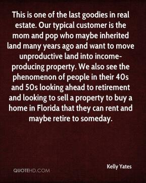Kelly Yates  - This is one of the last goodies in real estate. Our typical customer is the mom and pop who maybe inherited land many years ago and want to move unproductive land into income-producing property. We also see the phenomenon of people in their 40s and 50s looking ahead to retirement and looking to sell a property to buy a home in Florida that they can rent and maybe retire to someday.