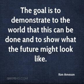 Ken Ameson  - The goal is to demonstrate to the world that this can be done and to show what the future might look like.