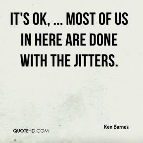 Ken Barnes  - It's OK, ... Most of us in here are done with the jitters.