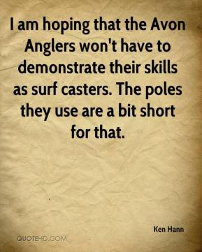 Ken Hann  - I am hoping that the Avon Anglers won't have to demonstrate their skills as surf casters. The poles they use are a bit short for that.