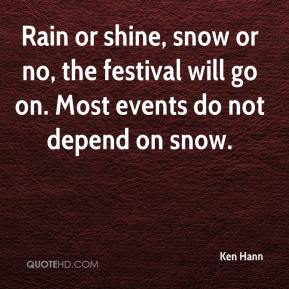 Ken Hann  - Rain or shine, snow or no, the festival will go on. Most events do not depend on snow.