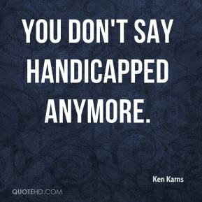 Ken Karns  - You don't say handicapped anymore.