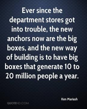 Ken Mariash  - Ever since the department stores got into trouble, the new anchors now are the big boxes, and the new way of building is to have big boxes that generate 10 to 20 million people a year.