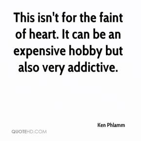 Ken Phlamm  - This isn't for the faint of heart. It can be an expensive hobby but also very addictive.