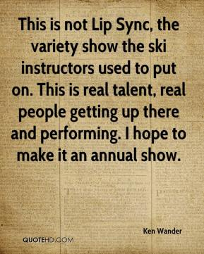 Ken Wander  - This is not Lip Sync, the variety show the ski instructors used to put on. This is real talent, real people getting up there and performing. I hope to make it an annual show.