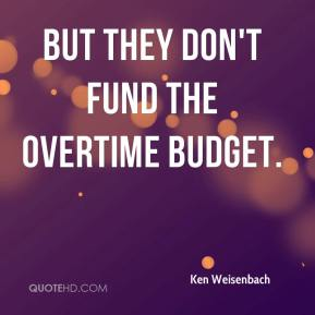 Ken Weisenbach  - But they don't fund the overtime budget.