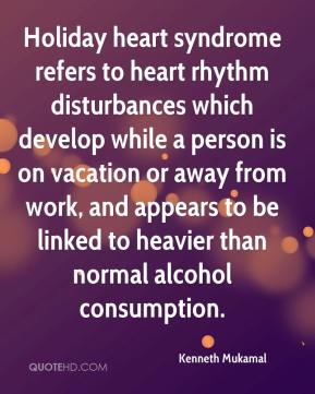 Kenneth Mukamal  - Holiday heart syndrome refers to heart rhythm disturbances which develop while a person is on vacation or away from work, and appears to be linked to heavier than normal alcohol consumption.