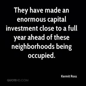 Kermit Ross  - They have made an enormous capital investment close to a full year ahead of these neighborhoods being occupied.