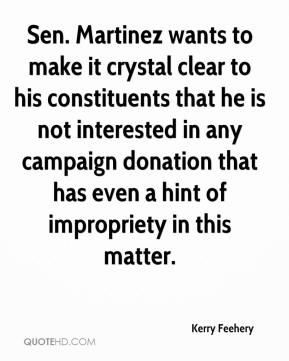 Kerry Feehery  - Sen. Martinez wants to make it crystal clear to his constituents that he is not interested in any campaign donation that has even a hint of impropriety in this matter.