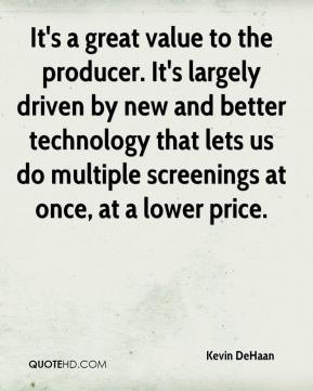 Kevin DeHaan  - It's a great value to the producer. It's largely driven by new and better technology that lets us do multiple screenings at once, at a lower price.