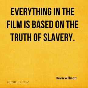 Kevin Willmott  - Everything in the film is based on the truth of slavery.