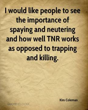 Kim Coleman  - I would like people to see the importance of spaying and neutering and how well TNR works as opposed to trapping and killing.
