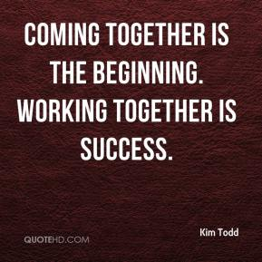 Kim Todd  - Coming together is the beginning. Working together is success.