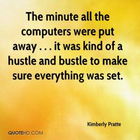 Kimberly Pratte  - The minute all the computers were put away . . . it was kind of a hustle and bustle to make sure everything was set.