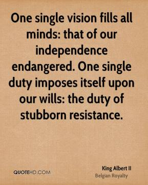 One single vision fills all minds: that of our independence endangered. One single duty imposes itself upon our wills: the duty of stubborn resistance.