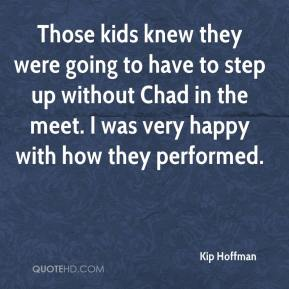 Kip Hoffman  - Those kids knew they were going to have to step up without Chad in the meet. I was very happy with how they performed.