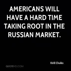 Kirill Chuiko  - Americans will have a hard time taking root in the Russian market.