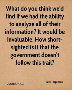 What do you think we'd find if we had the ability to analyze all of their information? It would be invaluable. How short-sighted is it that the government doesn't follow this trail?