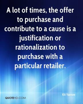Kit Yarrow  - A lot of times, the offer to purchase and contribute to a cause is a justification or rationalization to purchase with a particular retailer.
