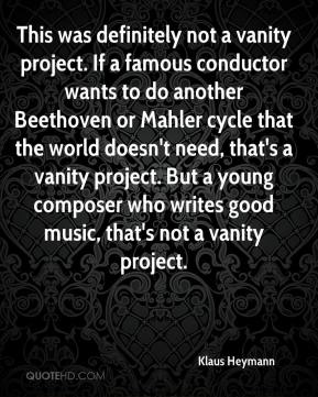 Klaus Heymann  - This was definitely not a vanity project. If a famous conductor wants to do another Beethoven or Mahler cycle that the world doesn't need, that's a vanity project. But a young composer who writes good music, that's not a vanity project.