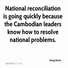Kong Korm  - National reconciliation is going quickly because the Cambodian leaders know how to resolve national problems.