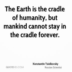 Konstantin Tsiolkovsky - The Earth is the cradle of humanity, but mankind cannot stay in the cradle forever.