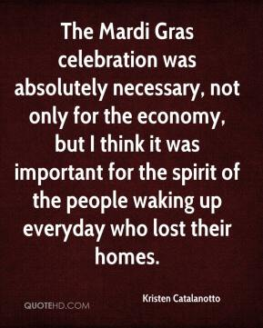 Kristen Catalanotto  - The Mardi Gras celebration was absolutely necessary, not only for the economy, but I think it was important for the spirit of the people waking up everyday who lost their homes.