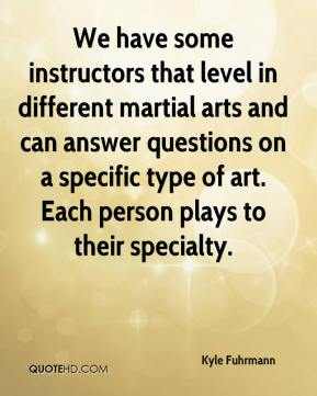 Kyle Fuhrmann  - We have some instructors that level in different martial arts and can answer questions on a specific type of art. Each person plays to their specialty.