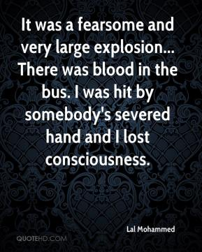 Lal Mohammed  - It was a fearsome and very large explosion... There was blood in the bus. I was hit by somebody's severed hand and I lost consciousness.