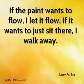 Larry Ashkie  - If the paint wants to flow, I let it flow. If it wants to just sit there, I walk away.