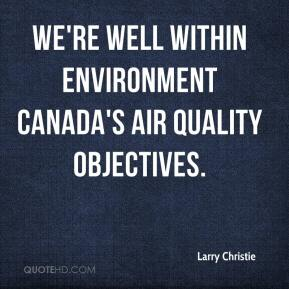 Larry Christie  - We're well within Environment Canada's air quality objectives.
