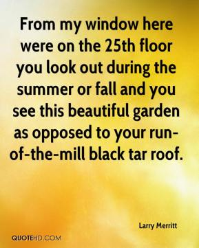 Larry Merritt  - From my window here were on the 25th floor you look out during the summer or fall and you see this beautiful garden as opposed to your run-of-the-mill black tar roof.