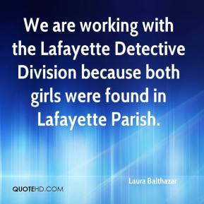 Laura Balthazar  - We are working with the Lafayette Detective Division because both girls were found in Lafayette Parish.