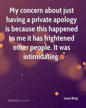 Laura Berg  - My concern about just having a private apology is because this happened to me it has frightened other people. It was intimidating.