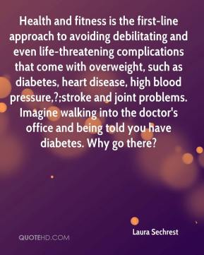 Laura Sechrest  - Health and fitness is the first-line approach to avoiding debilitating and even life-threatening complications that come with overweight, such as diabetes, heart disease, high blood pressure,?;stroke and joint problems. Imagine walking into the doctor's office and being told you have diabetes. Why go there?